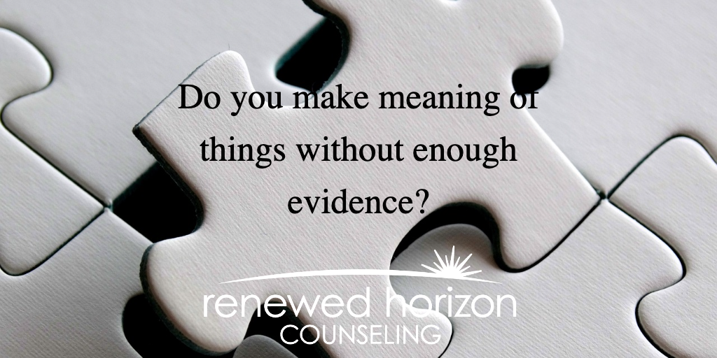 Do you make meaning of things without enough evidence?